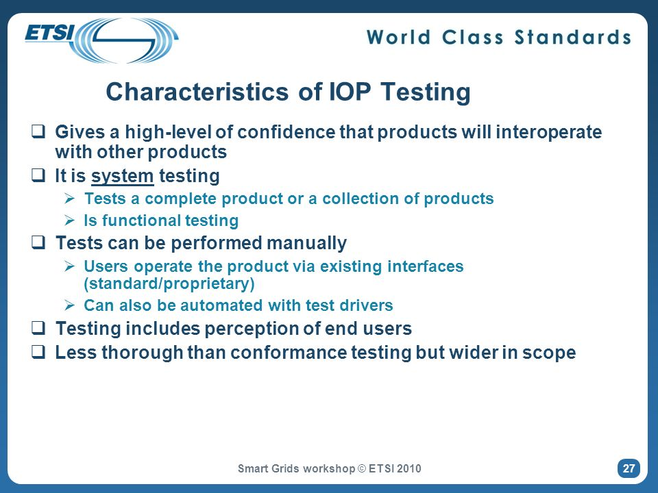 Characteristics of IOP Testing Gives a high-level of confidence that products will interoperate with other products It is system testing Tests a complete product or a collection of products Is functional testing Tests can be performed manually Users operate the product via existing interfaces (standard/proprietary) Can also be automated with test drivers Testing includes perception of end users Less thorough than conformance testing but wider in scope Smart Grids workshop © ETSI 2010 27
