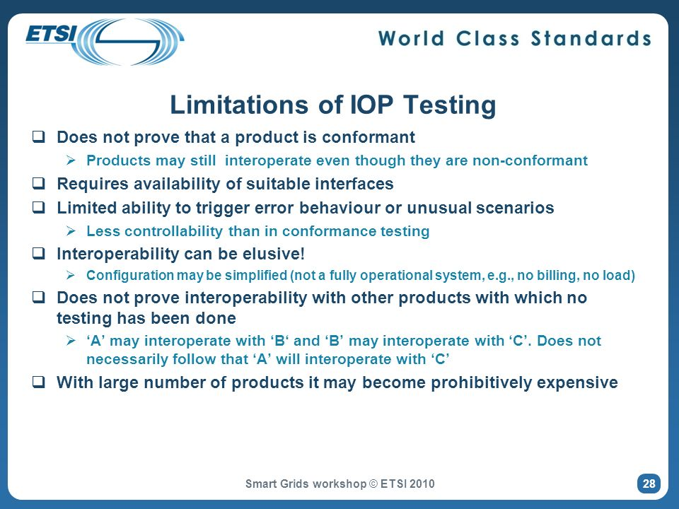 Limitations of IOP Testing Does not prove that a product is conformant Products may still interoperate even though they are non-conformant Requires availability of suitable interfaces Limited ability to trigger error behaviour or unusual scenarios Less controllability than in conformance testing Interoperability can be elusive.
