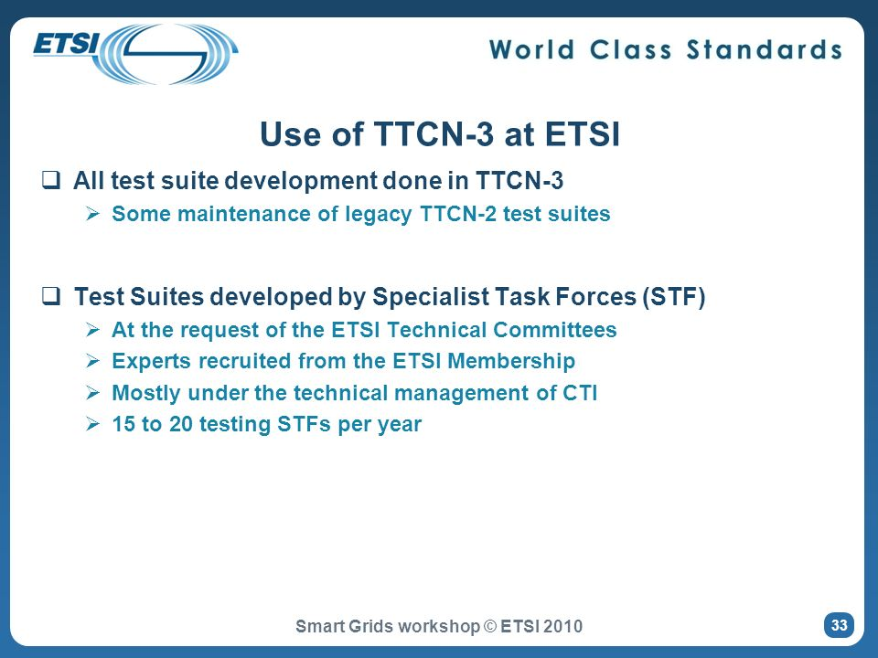 All test suite development done in TTCN-3 Some maintenance of legacy TTCN-2 test suites Test Suites developed by Specialist Task Forces (STF) At the request of the ETSI Technical Committees Experts recruited from the ETSI Membership Mostly under the technical management of CTI 15 to 20 testing STFs per year Use of TTCN-3 at ETSI Smart Grids workshop © ETSI 2010 33