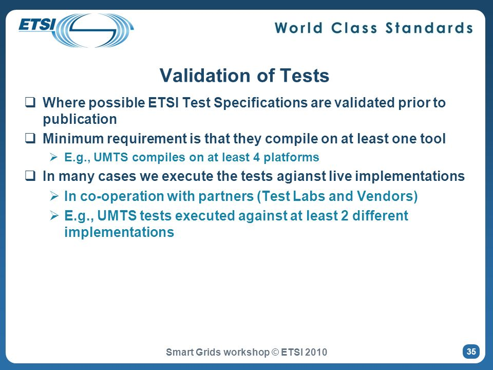 Where possible ETSI Test Specifications are validated prior to publication Minimum requirement is that they compile on at least one tool E.g., UMTS compiles on at least 4 platforms In many cases we execute the tests agianst live implementations In co-operation with partners (Test Labs and Vendors) E.g., UMTS tests executed against at least 2 different implementations Validation of Tests Smart Grids workshop © ETSI 2010 35