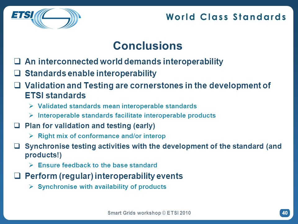 Conclusions An interconnected world demands interoperability Standards enable interoperability Validation and Testing are cornerstones in the development of ETSI standards Validated standards mean interoperable standards Interoperable standards facilitate interoperable products Plan for validation and testing (early) Right mix of conformance and/or interop Synchronise testing activities with the development of the standard (and products!) Ensure feedback to the base standard Perform (regular) interoperability events Synchronise with availability of products Smart Grids workshop © ETSI 2010 40