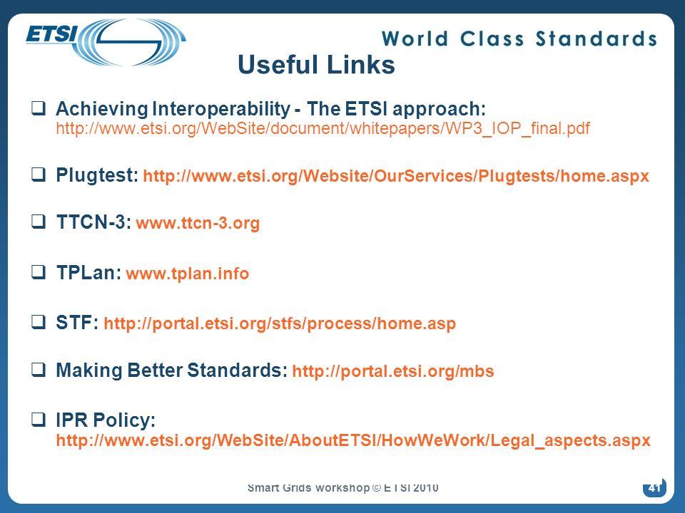 Smart Grids workshop © ETSI 2010 Useful Links Achieving Interoperability - The ETSI approach: http://www.etsi.org/WebSite/document/whitepapers/WP3_IOP_final.pdf Plugtest: http://www.etsi.org/Website/OurServices/Plugtests/home.aspx TTCN-3: www.ttcn-3.org TPLan: www.tplan.info STF: http://portal.etsi.org/stfs/process/home.asp Making Better Standards: http://portal.etsi.org/mbs IPR Policy: http://www.etsi.org/WebSite/AboutETSI/HowWeWork/Legal_aspects.aspx 41