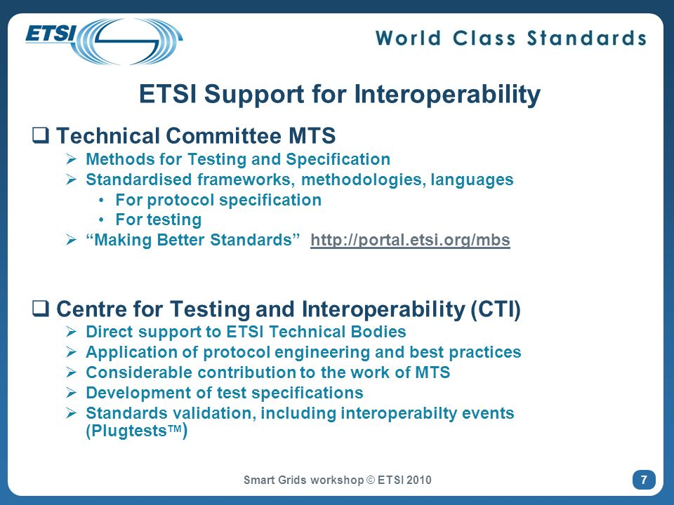 ETSI Support for Interoperability Technical Committee MTS Methods for Testing and Specification Standardised frameworks, methodologies, languages For protocol specification For testing Making Better Standards http://portal.etsi.org/mbshttp://portal.etsi.org/mbs Centre for Testing and Interoperability (CTI) Direct support to ETSI Technical Bodies Application of protocol engineering and best practices Considerable contribution to the work of MTS Development of test specifications Standards validation, including interoperabilty events (Plugtests TM ) Smart Grids workshop © ETSI 2010 7