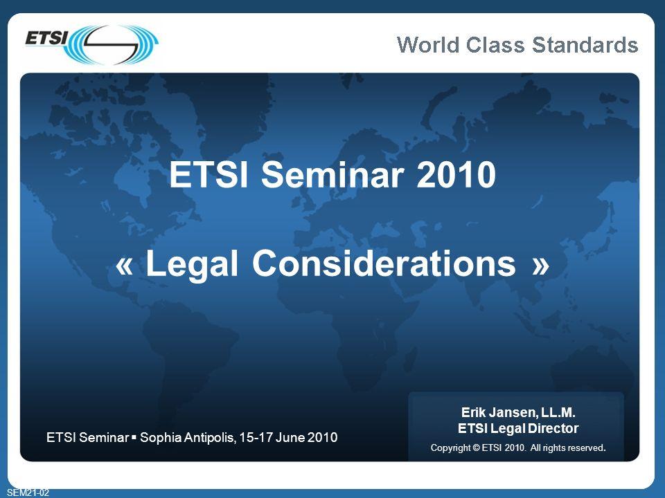 SEM21-02 ETSI Seminar 2010 « Legal Considerations » Erik Jansen, LL.M. ETSI Legal Director Copyright © ETSI 2010. All rights reserved. ETSI Seminar So