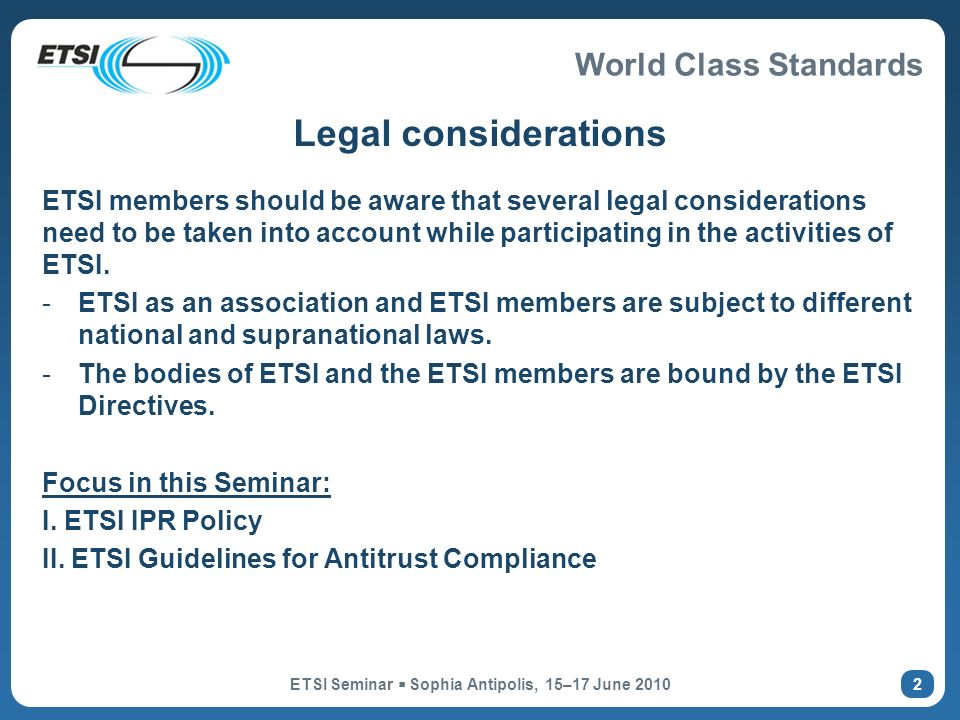World Class Standards ETSI Seminar Sophia Antipolis, 15–17 June ETSI members should be aware that several legal considerations need to be taken into account while participating in the activities of ETSI.