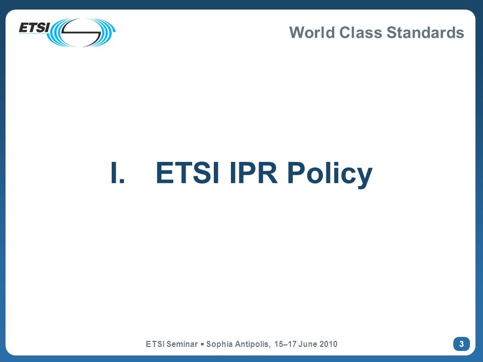 World Class Standards ETSI Seminar Sophia Antipolis, 15–17 June 2010 3 I.ETSI IPR Policy
