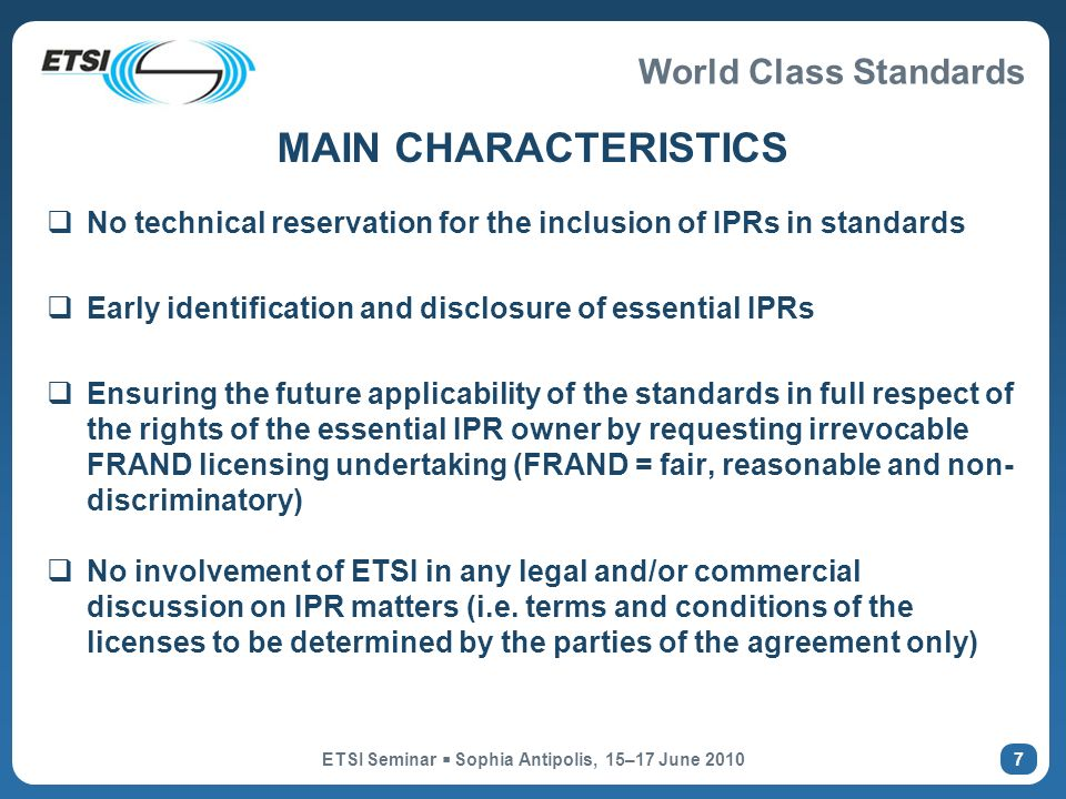 World Class Standards ETSI Seminar Sophia Antipolis, 15–17 June MAIN CHARACTERISTICS No technical reservation for the inclusion of IPRs in standards Early identification and disclosure of essential IPRs Ensuring the future applicability of the standards in full respect of the rights of the essential IPR owner by requesting irrevocable FRAND licensing undertaking (FRAND = fair, reasonable and non- discriminatory) No involvement of ETSI in any legal and/or commercial discussion on IPR matters (i.e.