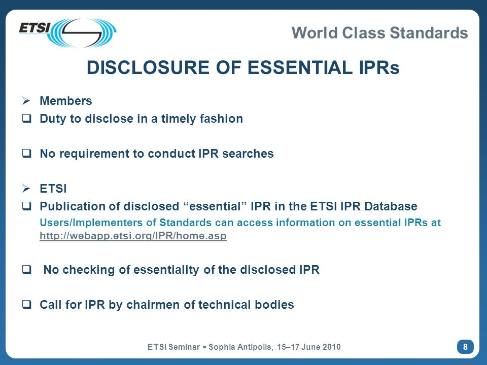 World Class Standards ETSI Seminar Sophia Antipolis, 15–17 June DISCLOSURE OF ESSENTIAL IPRs Members Duty to disclose in a timely fashion No requirement to conduct IPR searches ETSI Publication of disclosed essential IPR in the ETSI IPR Database Users/Implementers of Standards can access information on essential IPRs at     No checking of essentiality of the disclosed IPR Call for IPR by chairmen of technical bodies