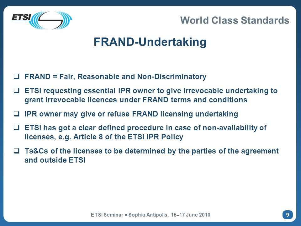 World Class Standards ETSI Seminar Sophia Antipolis, 15–17 June FRAND-Undertaking FRAND = Fair, Reasonable and Non-Discriminatory ETSI requesting essential IPR owner to give irrevocable undertaking to grant irrevocable licences under FRAND terms and conditions IPR owner may give or refuse FRAND licensing undertaking ETSI has got a clear defined procedure in case of non-availability of licenses, e.g.