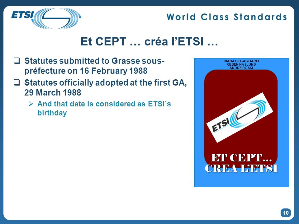 Et CEPT … créa lETSI … Statutes submitted to Grasse sous- préfecture on 16 February 1988 Statutes officially adopted at the first GA, 29 March 1988 And that date is considered as ETSIs birthday 10 ET CEPT… CREA LETSI DIADATO GAGLIARDI RUBEN NASLUND ANDRE ROSSI