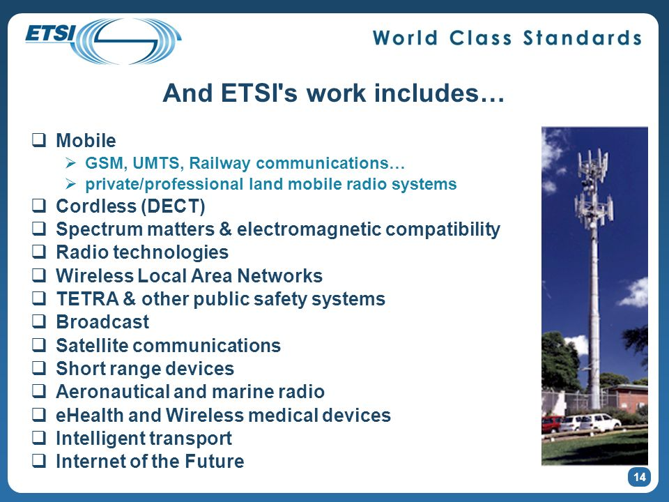 And ETSI's work includes… Mobile GSM, UMTS, Railway communications… private/professional land mobile radio systems Cordless (DECT) Spectrum matters &