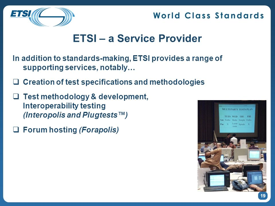 ETSI – a Service Provider In addition to standards-making, ETSI provides a range of supporting services, notably… Creation of test specifications and methodologies Test methodology & development, Interoperability testing (Interopolis and Plugtests) Forum hosting (Forapolis) In addition to standards-making, ETSI provides a range of supporting services, notably… Creation of test specifications and methodologies Test methodology & development, Interoperability testing (Interopolis and Plugtests) Forum hosting (Forapolis) 19