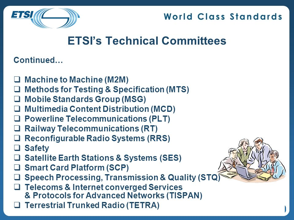 ETSIs Technical Committees Continued… Machine to Machine (M2M) Methods for Testing & Specification (MTS) Mobile Standards Group (MSG) Multimedia Content Distribution (MCD) Powerline Telecommunications (PLT) Railway Telecommunications (RT) Reconfigurable Radio Systems (RRS) Safety Satellite Earth Stations & Systems (SES) Smart Card Platform (SCP) Speech Processing, Transmission & Quality (STQ) Telecoms & Internet converged Services & Protocols for Advanced Networks (TISPAN) Terrestrial Trunked Radio (TETRA) 32