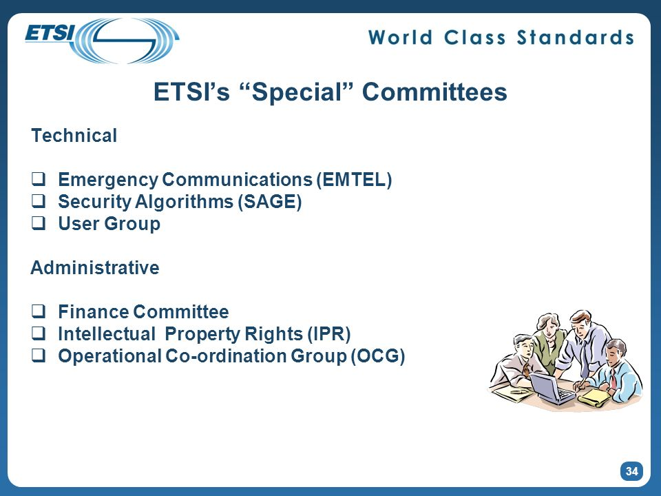 ETSIs Special Committees Technical Emergency Communications (EMTEL) Security Algorithms (SAGE) User Group Administrative Finance Committee Intellectual Property Rights (IPR) Operational Co-ordination Group (OCG) 34