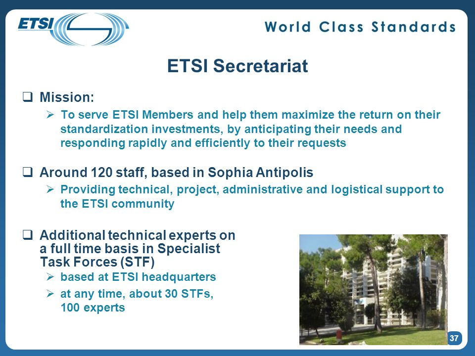 ETSI Secretariat Mission: To serve ETSI Members and help them maximize the return on their standardization investments, by anticipating their needs an