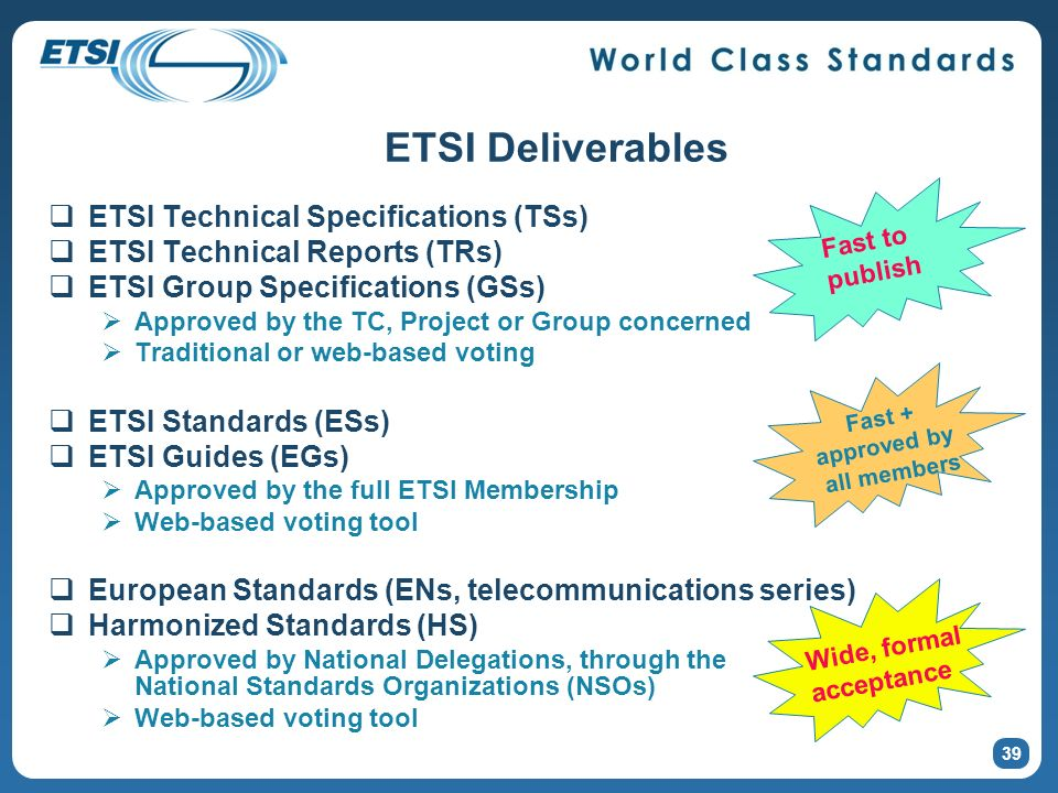 ETSI Deliverables ETSI Technical Specifications (TSs) ETSI Technical Reports (TRs) ETSI Group Specifications (GSs) Approved by the TC, Project or Group concerned Traditional or web-based voting ETSI Standards (ESs) ETSI Guides (EGs) Approved by the full ETSI Membership Web-based voting tool European Standards (ENs, telecommunications series) Harmonized Standards (HS) Approved by National Delegations, through the National Standards Organizations (NSOs) Web-based voting tool 39 Fast to publish Fast + approved by all members Wide, formal acceptance