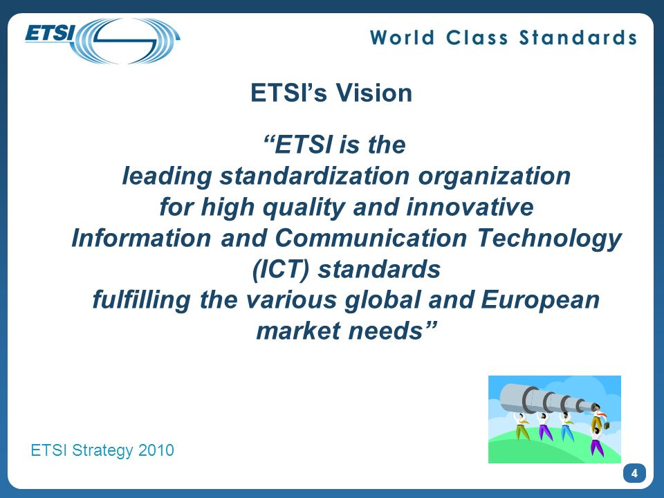 ETSIs Vision ETSI is the leading standardization organization for high quality and innovative Information and Communication Technology (ICT) standards fulfilling the various global and European market needs 4 ETSI Strategy 2010