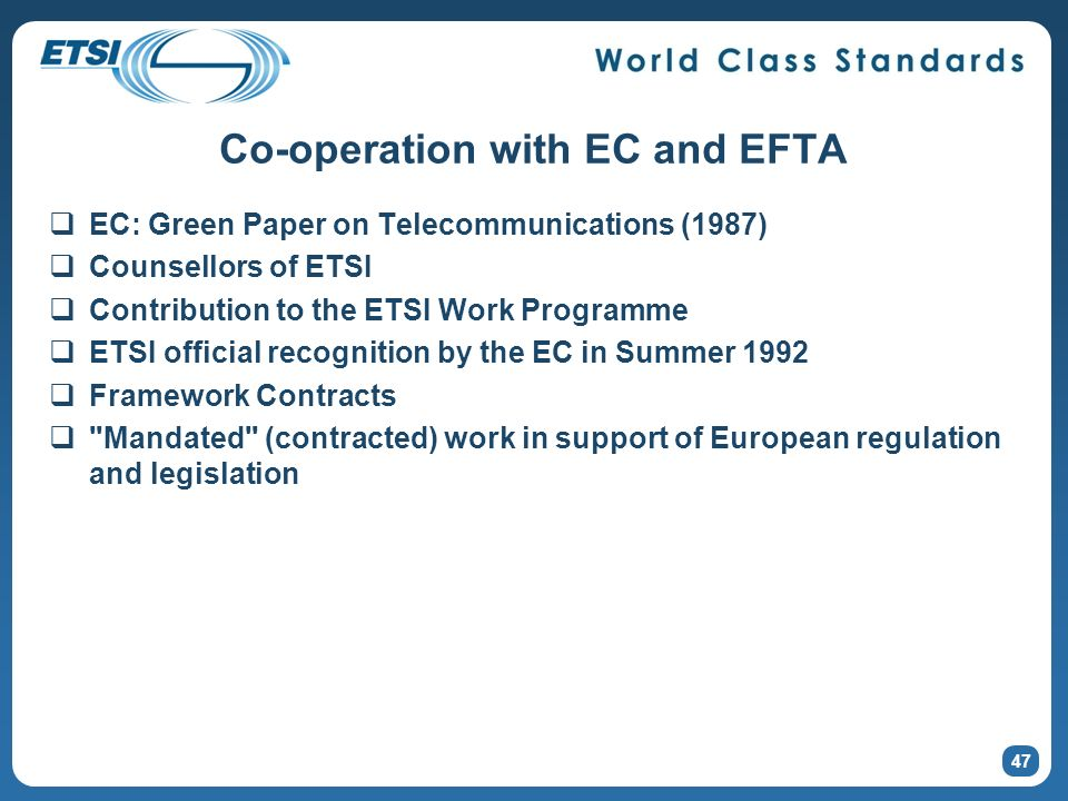 Co-operation with EC and EFTA EC: Green Paper on Telecommunications (1987) Counsellors of ETSI Contribution to the ETSI Work Programme ETSI official recognition by the EC in Summer 1992 Framework Contracts Mandated (contracted) work in support of European regulation and legislation 47