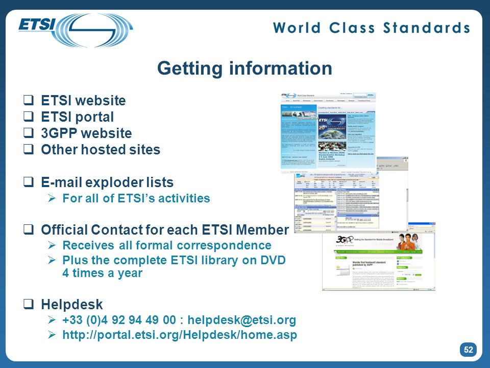 Getting information ETSI website ETSI portal 3GPP website Other hosted sites E-mail exploder lists For all of ETSIs activities Official Contact for each ETSI Member Receives all formal correspondence Plus the complete ETSI library on DVD 4 times a year Helpdesk +33 (0)4 92 94 49 00 : helpdesk@etsi.org http://portal.etsi.org/Helpdesk/home.asp 52