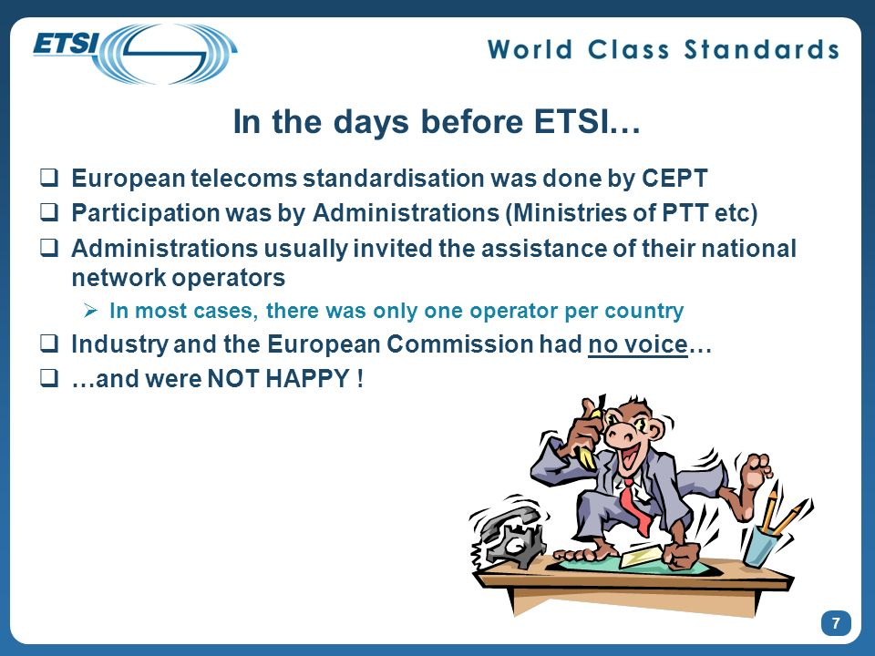 In the days before ETSI… European telecoms standardisation was done by CEPT Participation was by Administrations (Ministries of PTT etc) Administrations usually invited the assistance of their national network operators In most cases, there was only one operator per country Industry and the European Commission had no voice… …and were NOT HAPPY .
