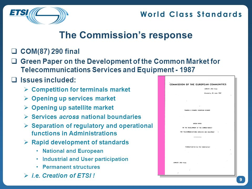 The Commissions response COM(87) 290 final Green Paper on the Development of the Common Market for Telecommunications Services and Equipment - 1987 Issues included: Competition for terminals market Opening up services market Opening up satellite market Services across national boundaries Separation of regulatory and operational functions in Administrations Rapid development of standards National and European Industrial and User participation Permanent structures i.e.