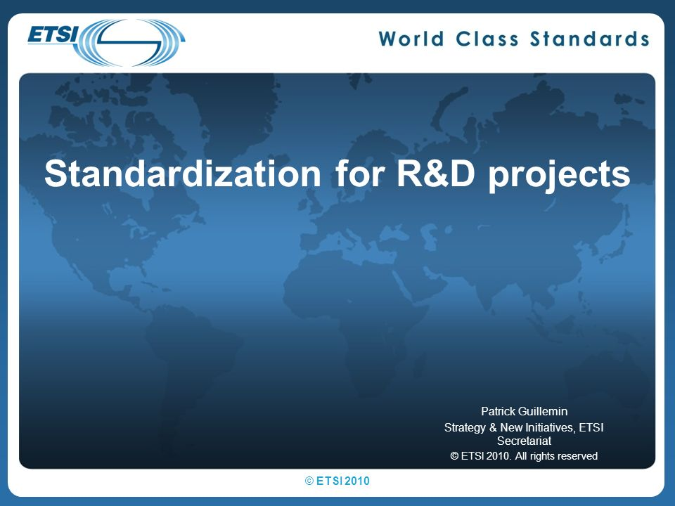 Standardization for R&D projects Patrick Guillemin Strategy & New Initiatives, ETSI Secretariat © ETSI 2010.