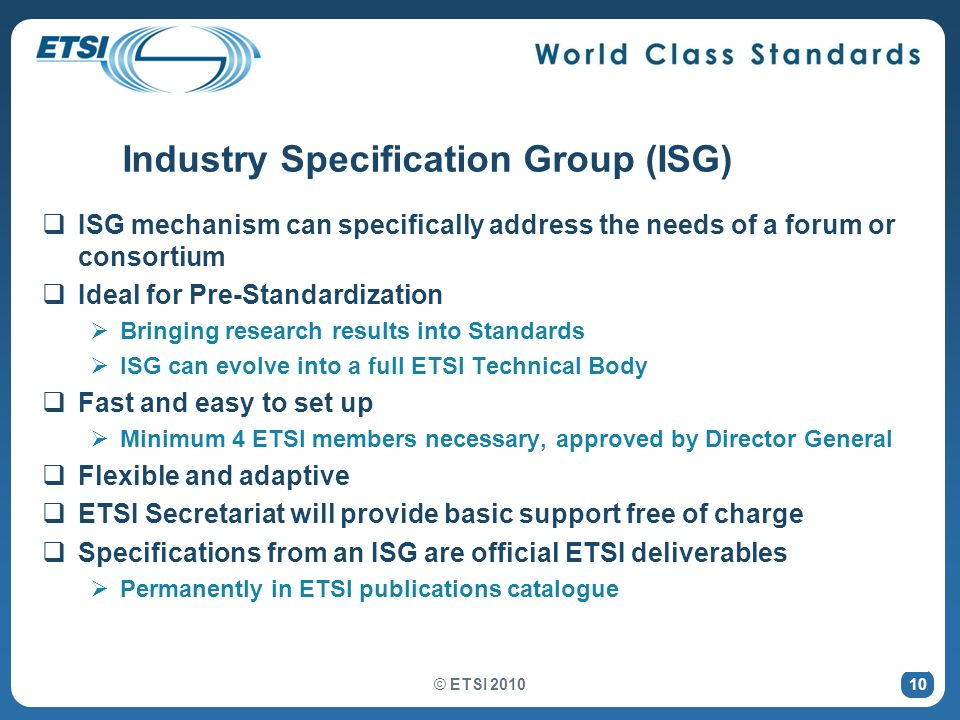 © ETSI 2010 10 Industry Specification Group (ISG) ISG mechanism can specifically address the needs of a forum or consortium Ideal for Pre-Standardizat