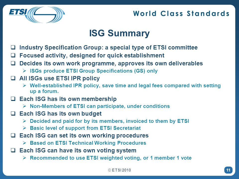 © ETSI 2010 11 ISG Summary Industry Specification Group: a special type of ETSI committee Focused activity, designed for quick establishment Decides its own work programme, approves its own deliverables ISGs produce ETSI Group Specifications (GS) only All ISGs use ETSI IPR policy Well-established IPR policy, save time and legal fees compared with setting up a forum.