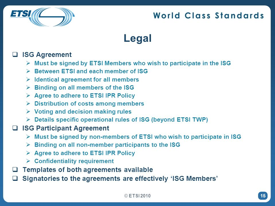 15 Legal ISG Agreement Must be signed by ETSI Members who wish to participate in the ISG Between ETSI and each member of ISG Identical agreement for a