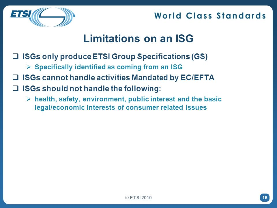 16 Limitations on an ISG ISGs only produce ETSI Group Specifications (GS) Specifically identified as coming from an ISG ISGs cannot handle activities Mandated by EC/EFTA ISGs should not handle the following: health, safety, environment, public interest and the basic legal/economic interests of consumer related issues © ETSI 2010