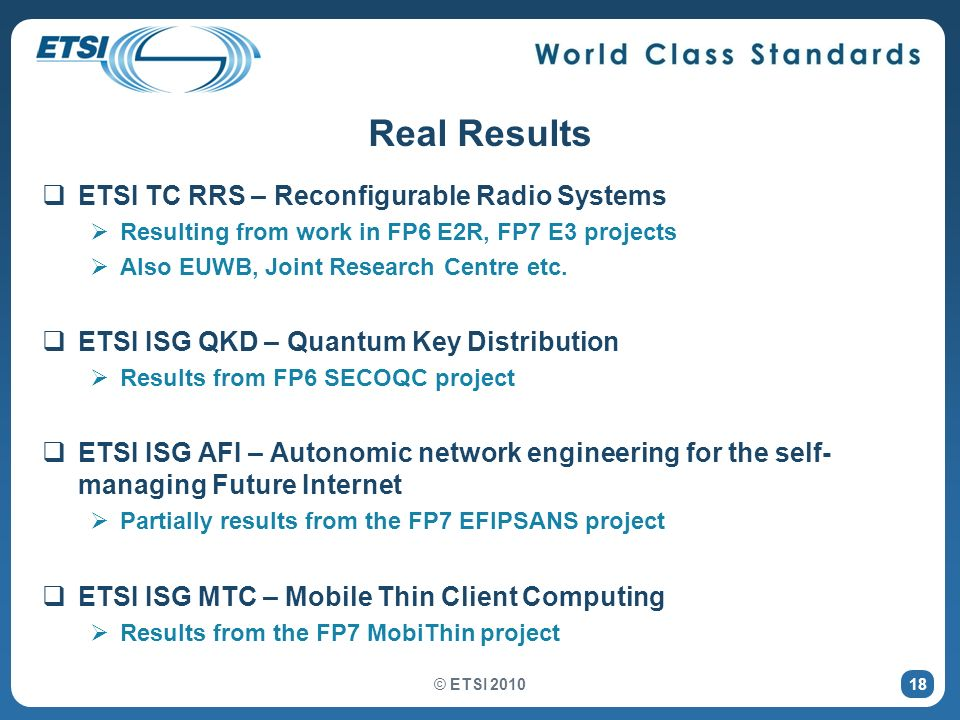 Real Results ETSI TC RRS – Reconfigurable Radio Systems Resulting from work in FP6 E2R, FP7 E3 projects Also EUWB, Joint Research Centre etc. ETSI ISG