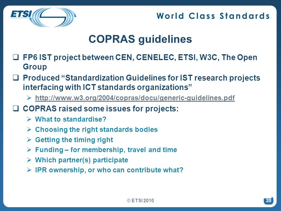 20 COPRAS guidelines FP6 IST project between CEN, CENELEC, ETSI, W3C, The Open Group Produced Standardization Guidelines for IST research projects interfacing with ICT standards organizations http://www.w3.org/2004/copras/docu/generic-guidelines.pdf COPRAS raised some issues for projects: What to standardise.