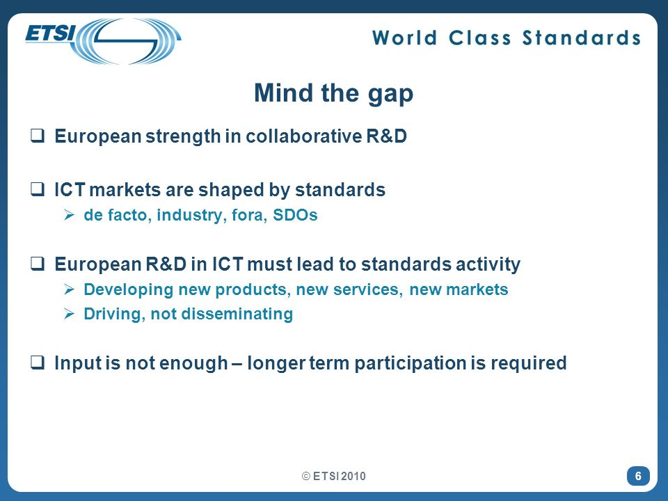 © ETSI 2010 6 Mind the gap European strength in collaborative R&D ICT markets are shaped by standards de facto, industry, fora, SDOs European R&D in ICT must lead to standards activity Developing new products, new services, new markets Driving, not disseminating Input is not enough – longer term participation is required