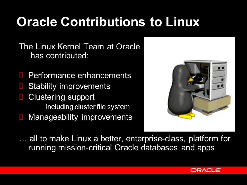 Oracle Contributions to Linux The Linux Kernel Team at Oracle has contributed: Performance enhancements Stability improvements Clustering support – In