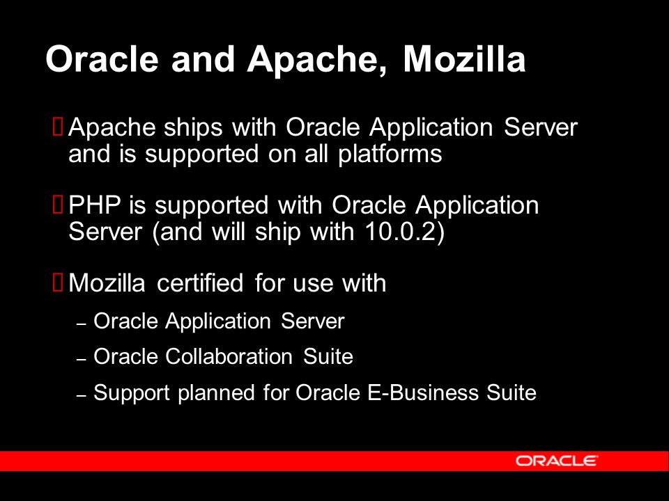 Oracle and Apache, Mozilla Apache ships with Oracle Application Server and is supported on all platforms PHP is supported with Oracle Application Serv