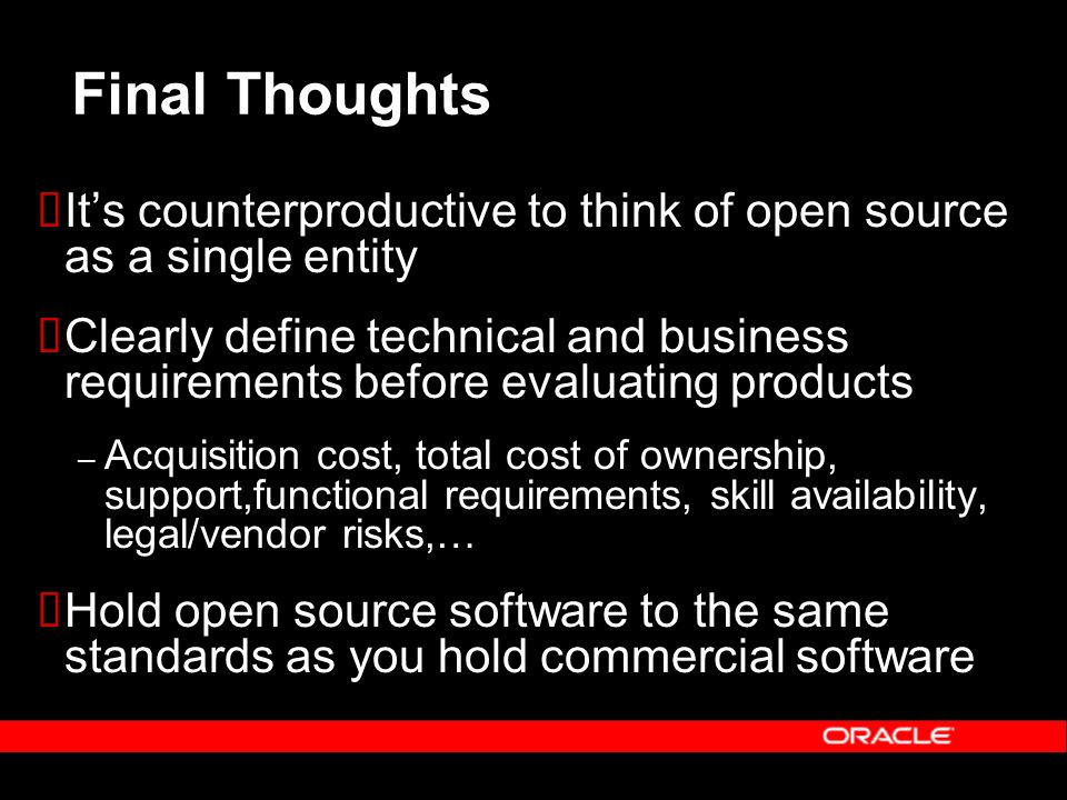 Final Thoughts Its counterproductive to think of open source as a single entity Clearly define technical and business requirements before evaluating p