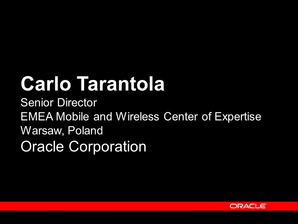 Carlo Tarantola Senior Director EMEA Mobile and Wireless Center of Expertise Warsaw, Poland Oracle Corporation