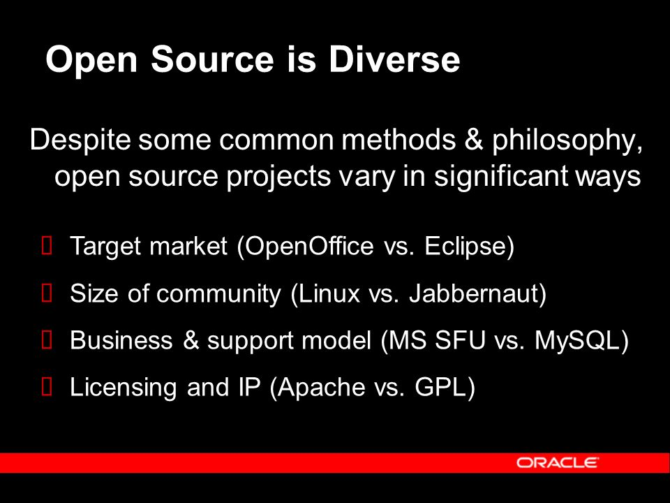 Open Source is Diverse Despite some common methods & philosophy, open source projects vary in significant ways Target market (OpenOffice vs. Eclipse)
