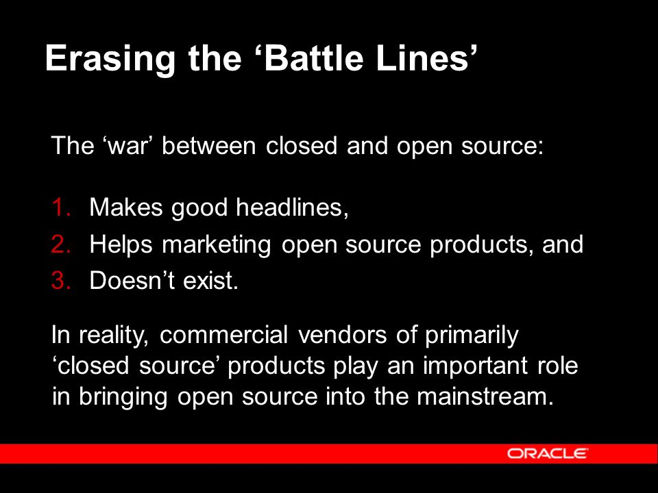 Erasing the Battle Lines The war between closed and open source: 1.Makes good headlines, 2.Helps marketing open source products, and 3.Doesnt exist. I