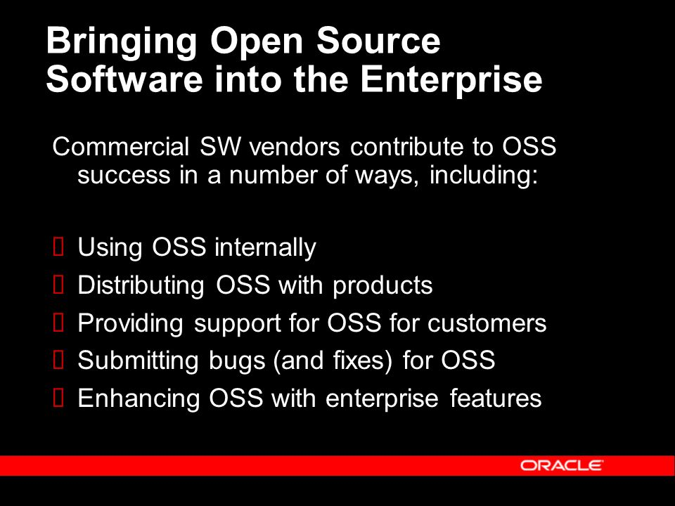 Bringing Open Source Software into the Enterprise Commercial SW vendors contribute to OSS success in a number of ways, including: Using OSS internally Distributing OSS with products Providing support for OSS for customers Submitting bugs (and fixes) for OSS Enhancing OSS with enterprise features