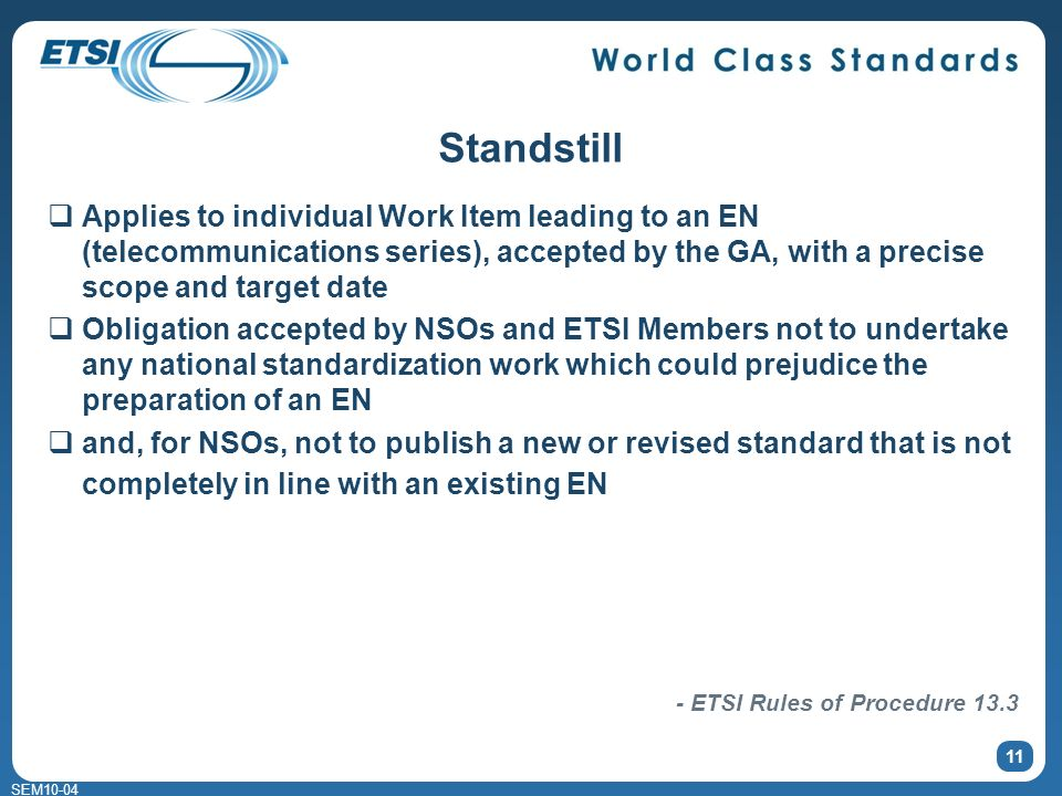 SEM10-04 11 Standstill Applies to individual Work Item leading to an EN (telecommunications series), accepted by the GA, with a precise scope and target date Obligation accepted by NSOs and ETSI Members not to undertake any national standardization work which could prejudice the preparation of an EN and, for NSOs, not to publish a new or revised standard that is not completely in line with an existing EN - ETSI Rules of Procedure 13.3