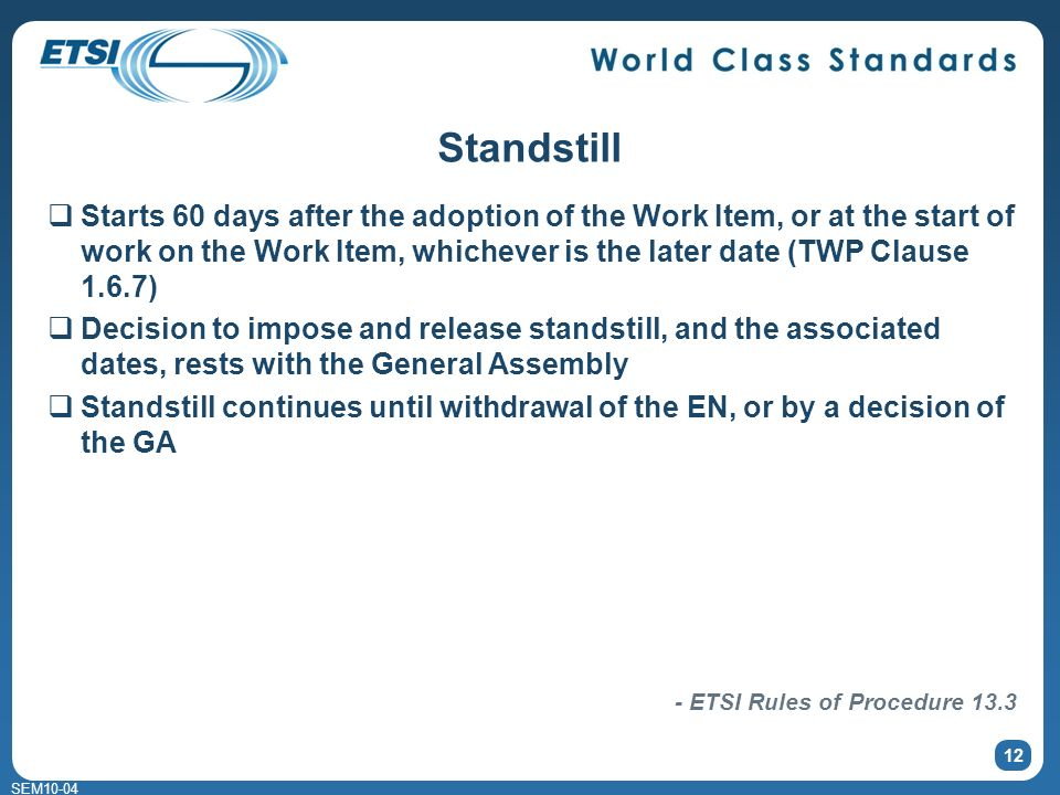 SEM10-04 12 Standstill Starts 60 days after the adoption of the Work Item, or at the start of work on the Work Item, whichever is the later date (TWP Clause 1.6.7) Decision to impose and release standstill, and the associated dates, rests with the General Assembly Standstill continues until withdrawal of the EN, or by a decision of the GA - ETSI Rules of Procedure 13.3