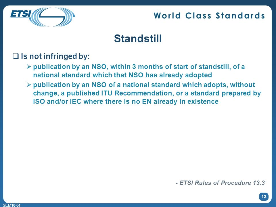 SEM Standstill Is not infringed by: publication by an NSO, within 3 months of start of standstill, of a national standard which that NSO has already adopted publication by an NSO of a national standard which adopts, without change, a published ITU Recommendation, or a standard prepared by ISO and/or IEC where there is no EN already in existence - ETSI Rules of Procedure 13.3