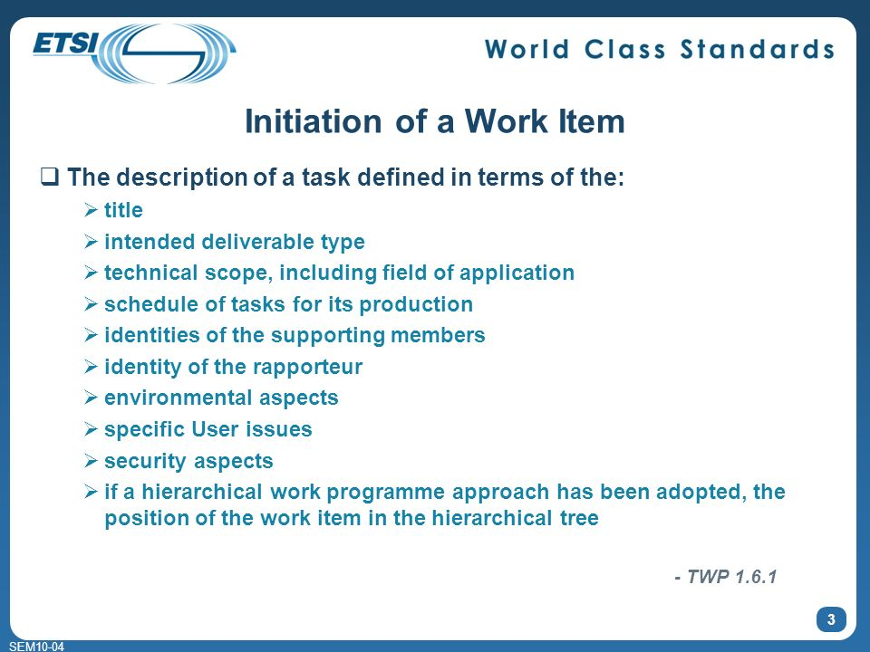 SEM10-04 Initiation of a Work Item The description of a task defined in terms of the: title intended deliverable type technical scope, including field of application schedule of tasks for its production identities of the supporting members identity of the rapporteur environmental aspects specific User issues security aspects if a hierarchical work programme approach has been adopted, the position of the work item in the hierarchical tree 3 - TWP 1.6.1