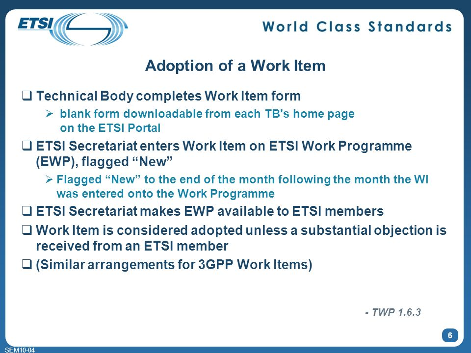 SEM10-04 Adoption of a Work Item Technical Body completes Work Item form blank form downloadable from each TB s home page on the ETSI Portal ETSI Secretariat enters Work Item on ETSI Work Programme (EWP), flagged New Flagged New to the end of the month following the month the WI was entered onto the Work Programme ETSI Secretariat makes EWP available to ETSI members Work Item is considered adopted unless a substantial objection is received from an ETSI member (Similar arrangements for 3GPP Work Items) 6 - TWP 1.6.3