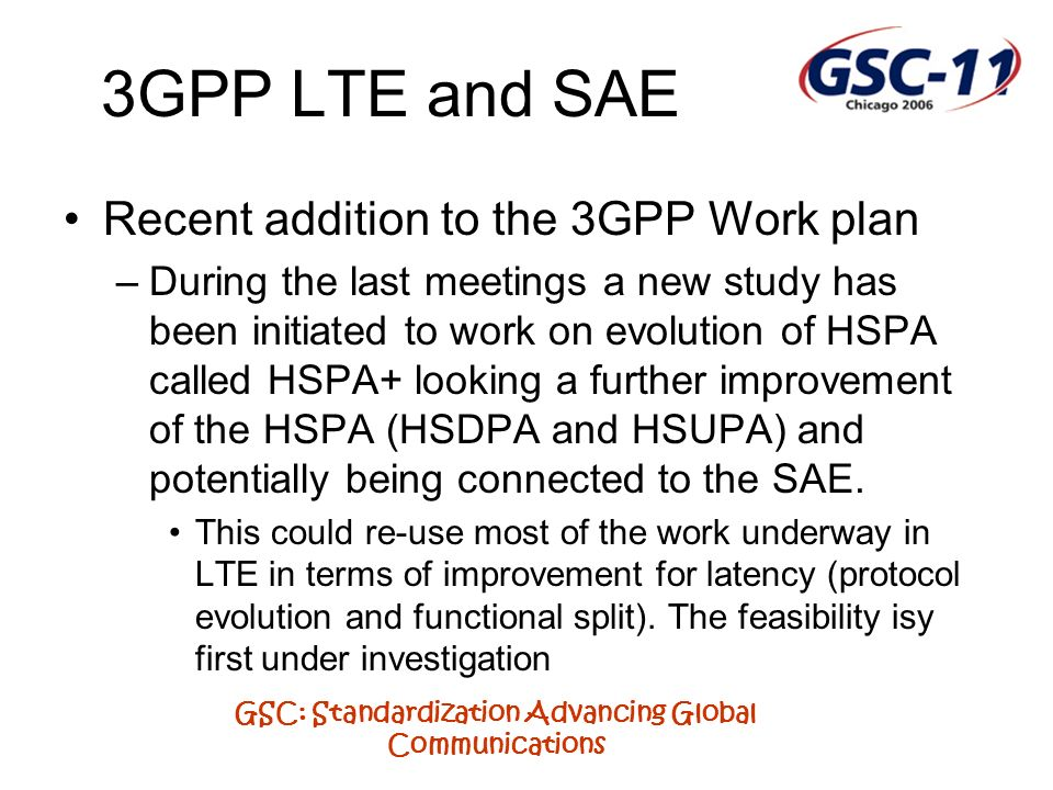 GSC: Standardization Advancing Global Communications 3GPP LTE and SAE Recent addition to the 3GPP Work plan –During the last meetings a new study has
