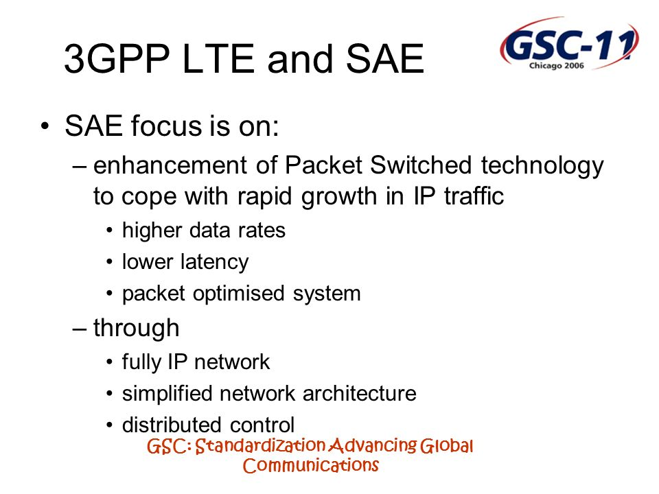 GSC: Standardization Advancing Global Communications 3GPP LTE and SAE SAE focus is on: –enhancement of Packet Switched technology to cope with rapid growth in IP traffic higher data rates lower latency packet optimised system –through fully IP network simplified network architecture distributed control