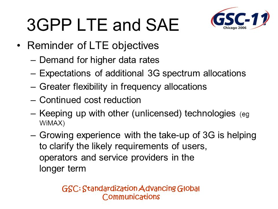 GSC: Standardization Advancing Global Communications 3GPP LTE and SAE Reminder of LTE objectives –Demand for higher data rates –Expectations of additi