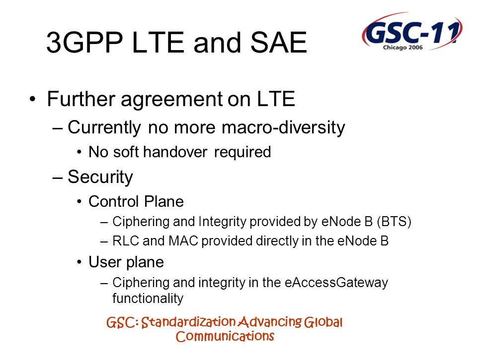 GSC: Standardization Advancing Global Communications 3GPP LTE and SAE Further agreement on LTE –Currently no more macro-diversity No soft handover required –Security Control Plane –Ciphering and Integrity provided by eNode B (BTS) –RLC and MAC provided directly in the eNode B User plane –Ciphering and integrity in the eAccessGateway functionality
