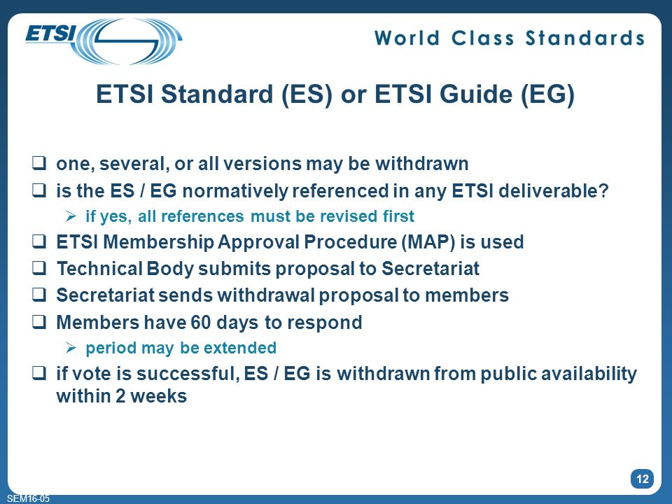 SEM16-05 12 ETSI Standard (ES) or ETSI Guide (EG) one, several, or all versions may be withdrawn is the ES / EG normatively referenced in any ETSI deliverable.